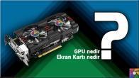 GPU nedir? GPU ne işe yarar? Ekran kartı çeşitleri nelerdir?